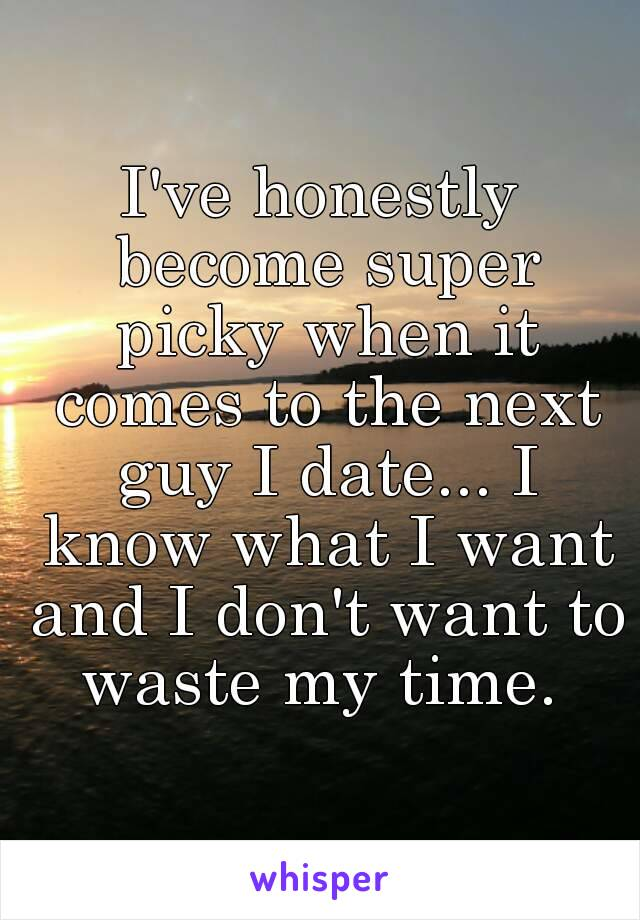 I've honestly become super picky when it comes to the next guy I date... I know what I want and I don't want to waste my time.
