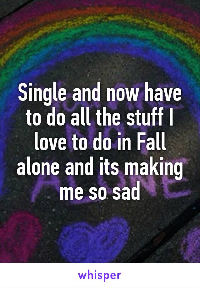 Single and now have to do all the stuff I love to do in Fall alone and its making me so sad
