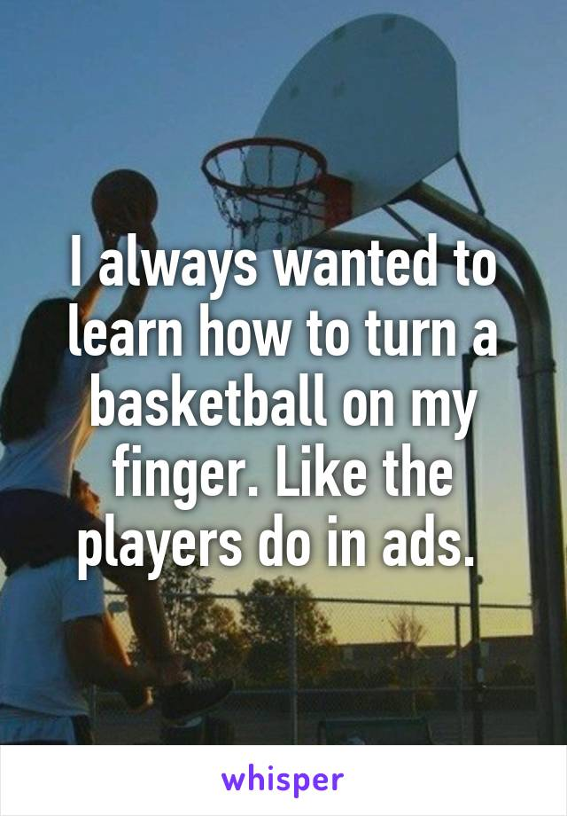 I always wanted to learn how to turn a basketball on my finger. Like the players do in ads.