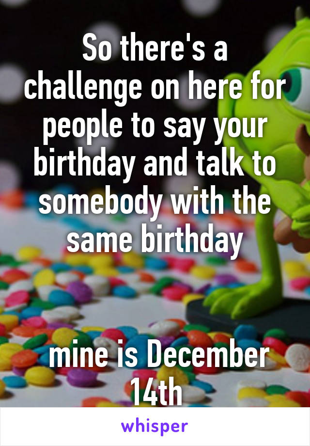 So there's a challenge on here for people to say your birthday and talk to somebody with the same birthday    mine is December 14th