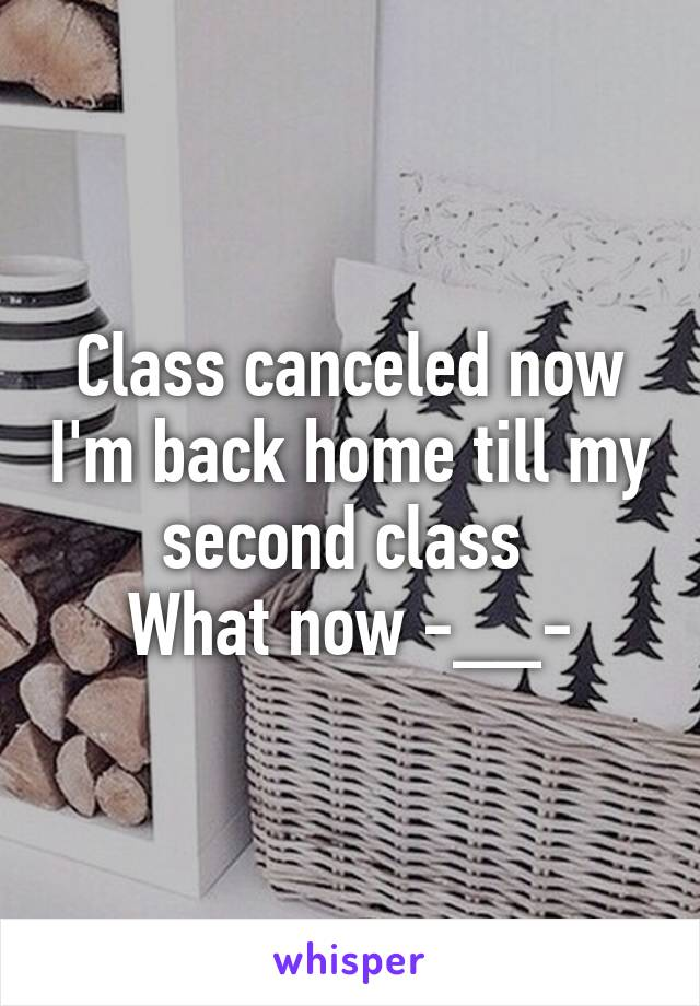 Class canceled now I'm back home till my second class  What now -__-