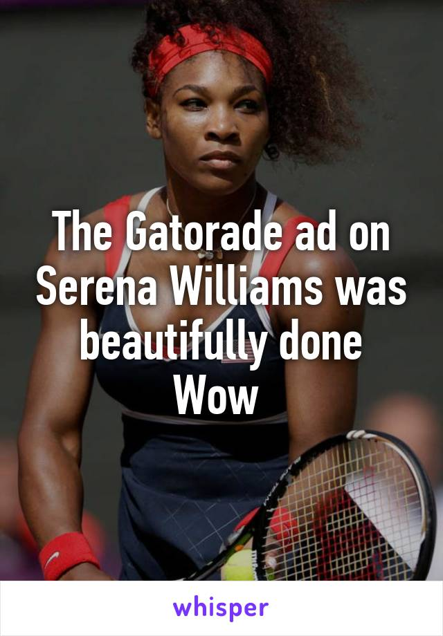 The Gatorade ad on Serena Williams was beautifully done Wow