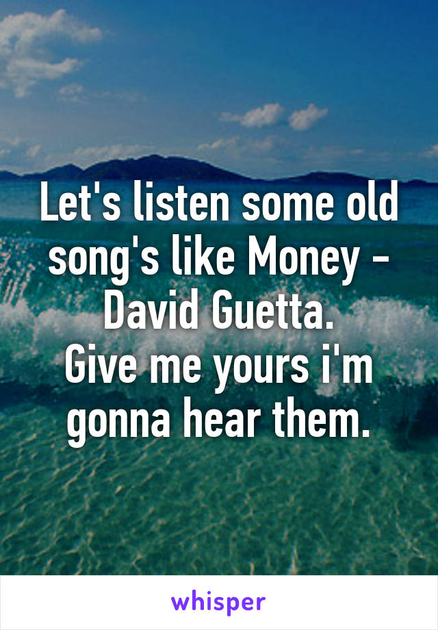 Let's listen some old song's like Money - David Guetta. Give me yours i'm gonna hear them.