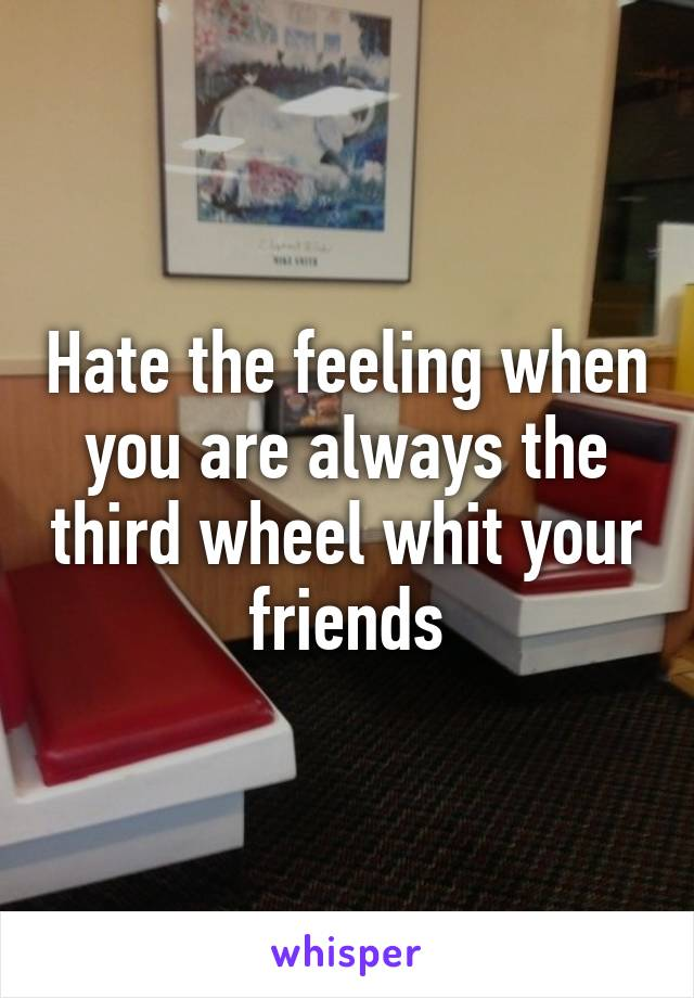Hate the feeling when you are always the third wheel whit your friends