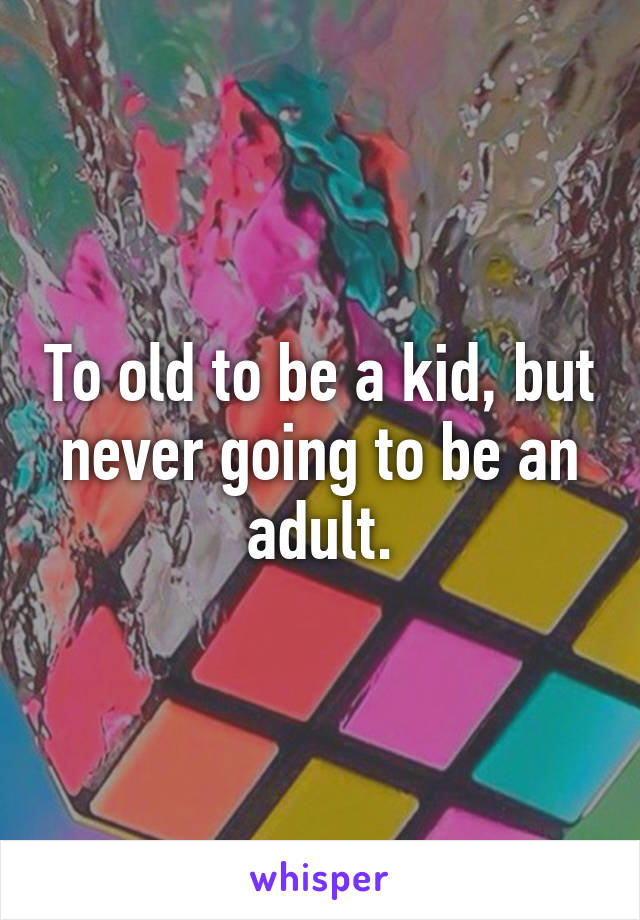 To old to be a kid, but never going to be an adult.