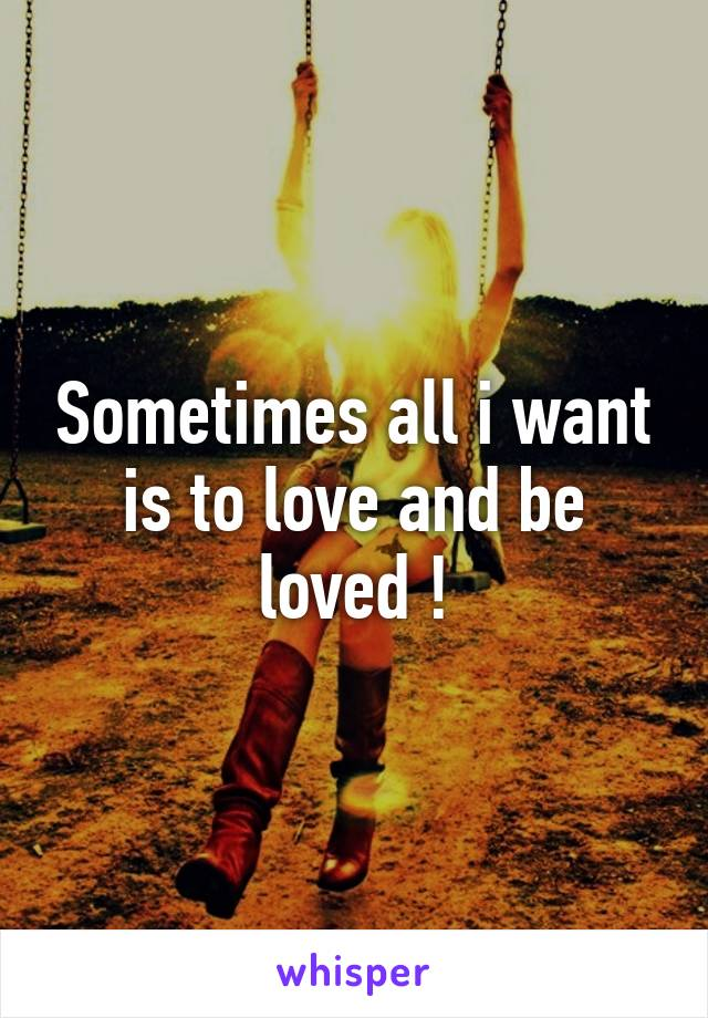 Sometimes all i want is to love and be loved !