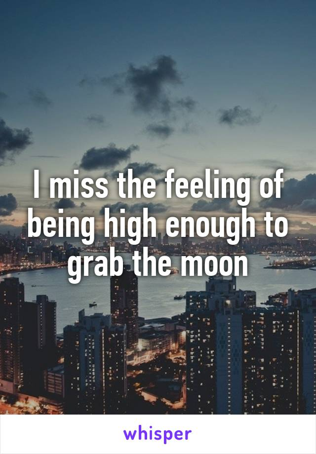 I miss the feeling of being high enough to grab the moon