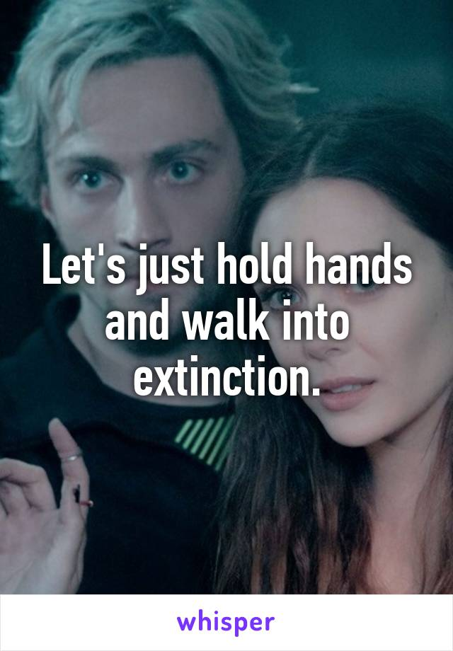 Let's just hold hands and walk into extinction.