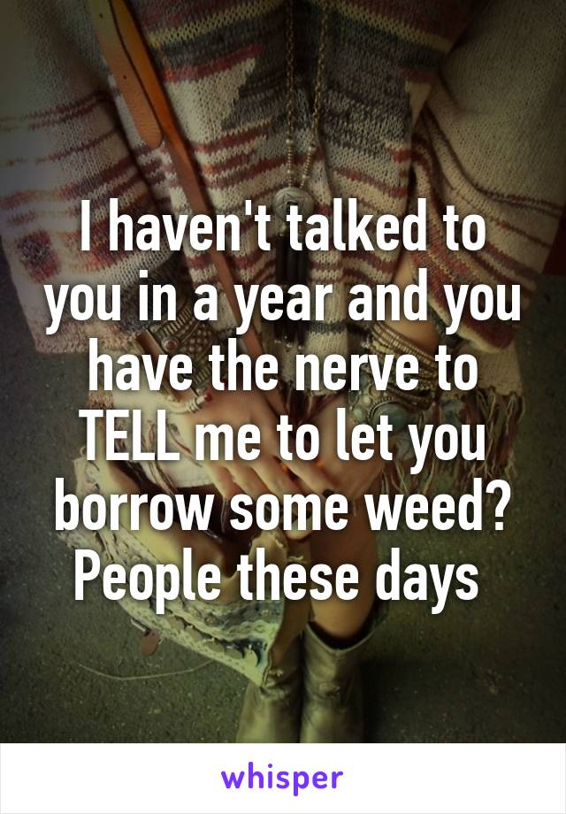 I haven't talked to you in a year and you have the nerve to TELL me to let you borrow some weed? People these days