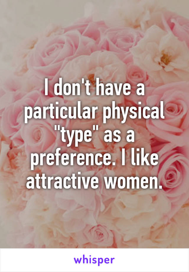 """I don't have a particular physical """"type"""" as a preference. I like attractive women."""