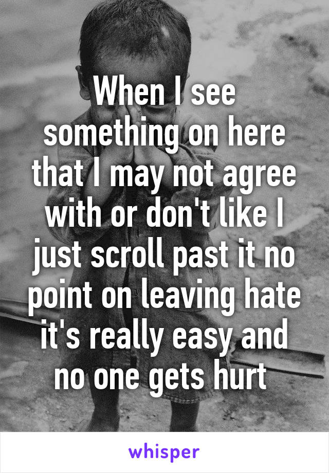 When I see something on here that I may not agree with or don't like I just scroll past it no point on leaving hate it's really easy and no one gets hurt