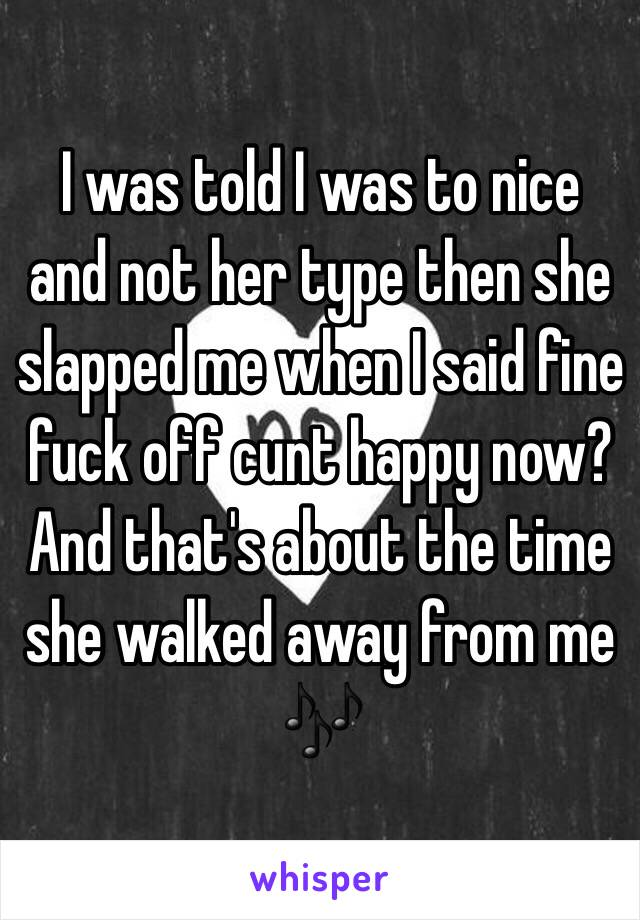 I was told I was to nice and not her type then she slapped me when I said fine fuck off cunt happy now? And that's about the time she walked away from me 🎶