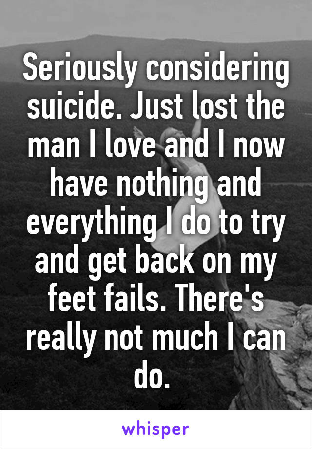 Seriously considering suicide. Just lost the man I love and I now have nothing and everything I do to try and get back on my feet fails. There's really not much I can do.