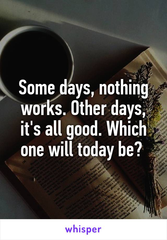 Some days, nothing works. Other days, it's all good. Which one will today be?