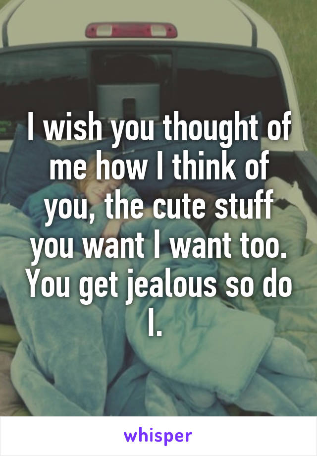 I wish you thought of me how I think of you, the cute stuff you want I want too. You get jealous so do I.