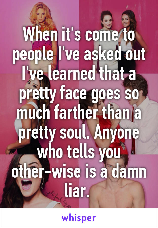 When it's come to people I've asked out I've learned that a pretty face goes so much farther than a pretty soul. Anyone who tells you other-wise is a damn liar.