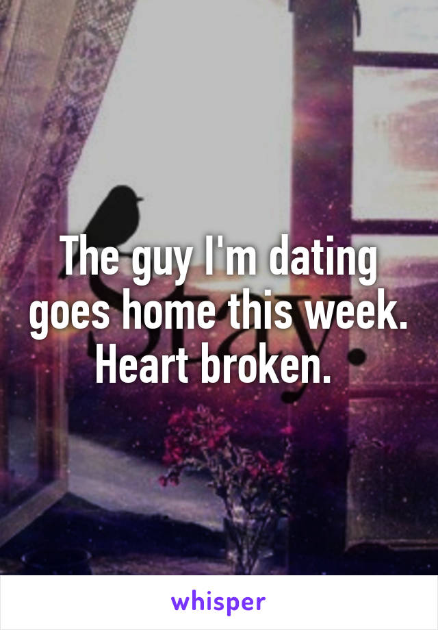 The guy I'm dating goes home this week. Heart broken.