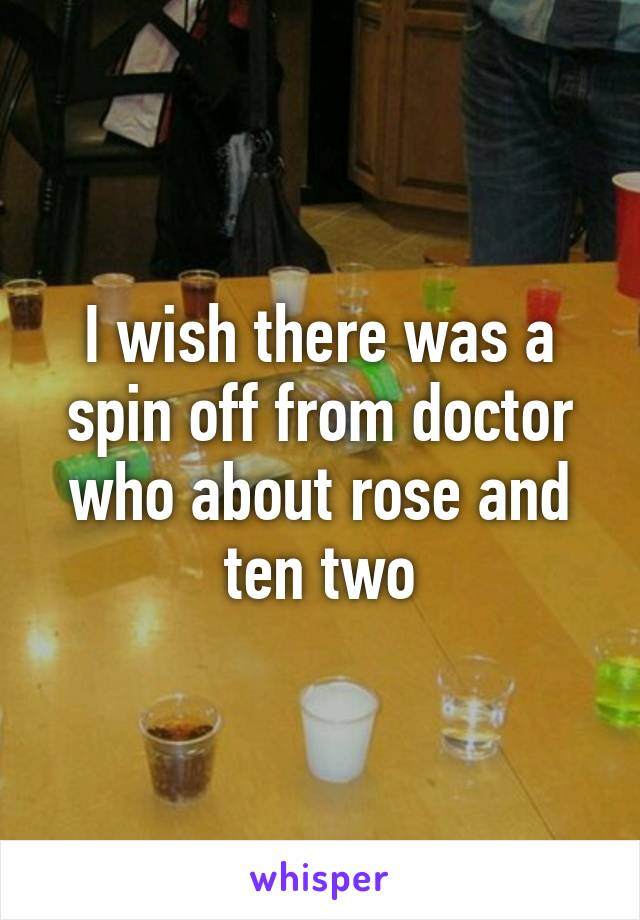 I wish there was a spin off from doctor who about rose and ten two