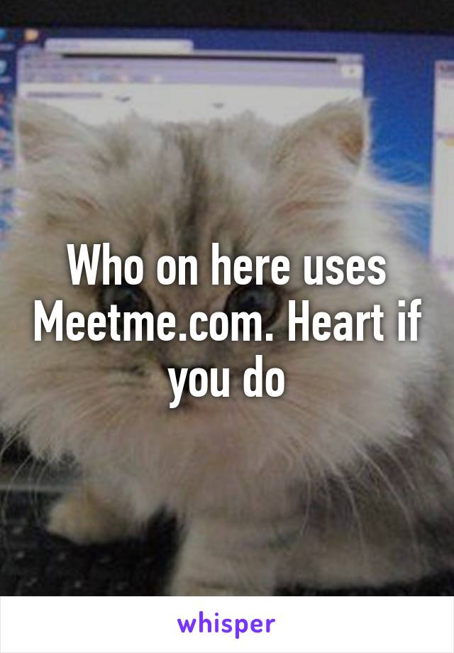 Who on here uses Meetme.com. Heart if you do