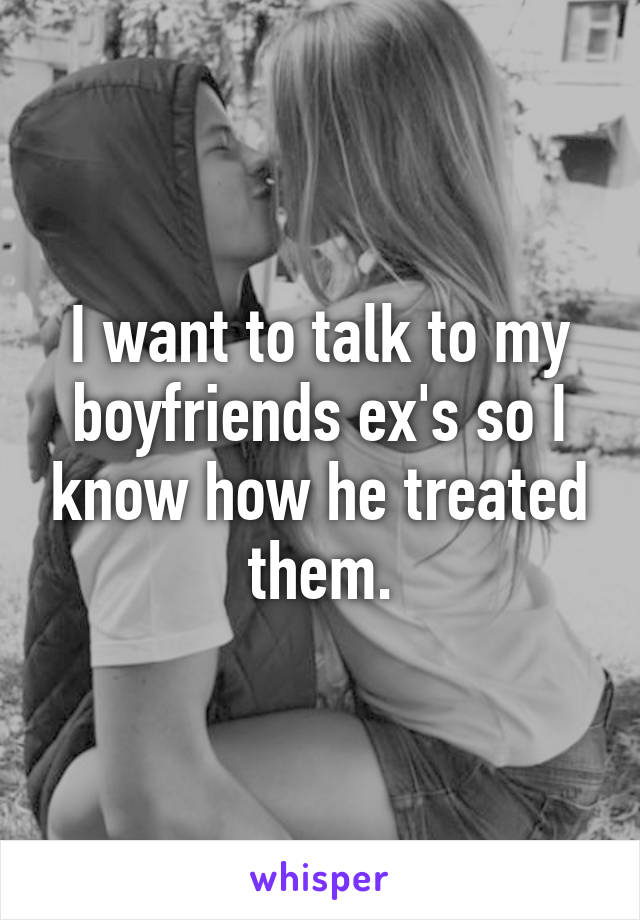 I want to talk to my boyfriends ex's so I know how he treated them.