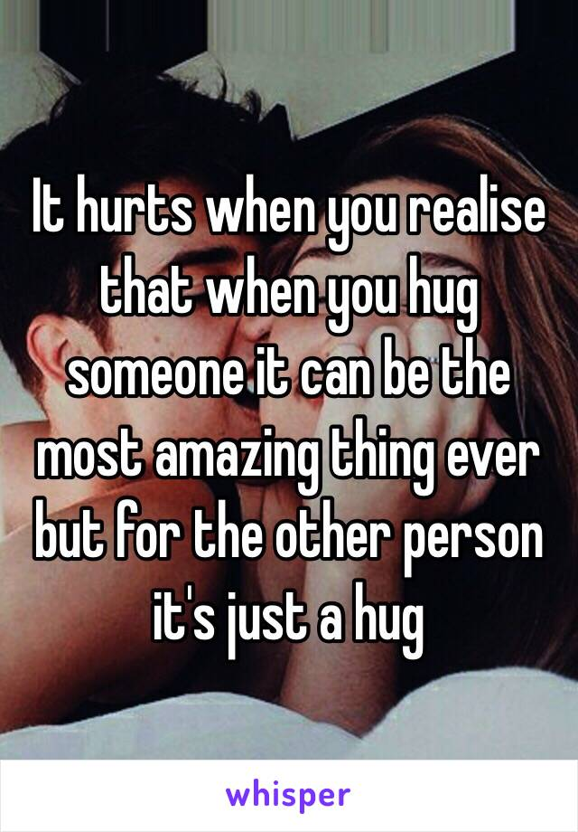 It hurts when you realise  that when you hug someone it can be the most amazing thing ever but for the other person it's just a hug