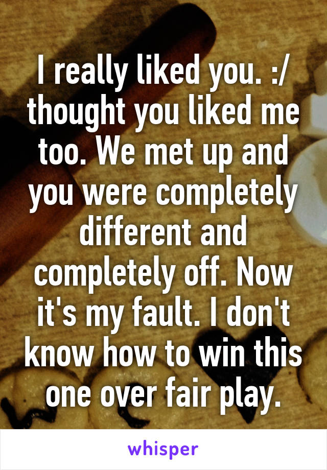 I really liked you. :/ thought you liked me too. We met up and you were completely different and completely off. Now it's my fault. I don't know how to win this one over fair play.