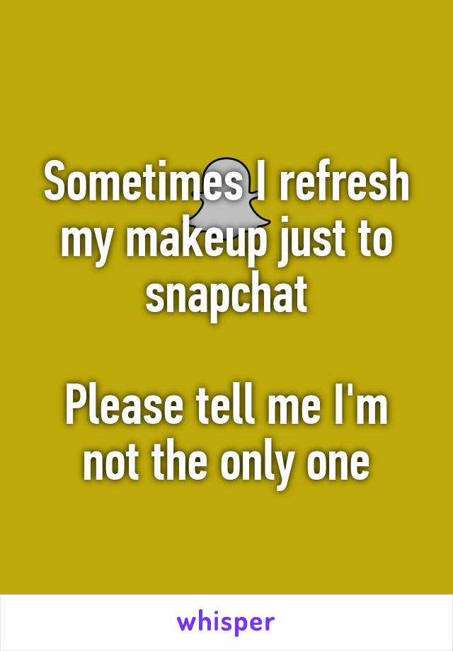 Sometimes I refresh my makeup just to snapchat  Please tell me I'm not the only one