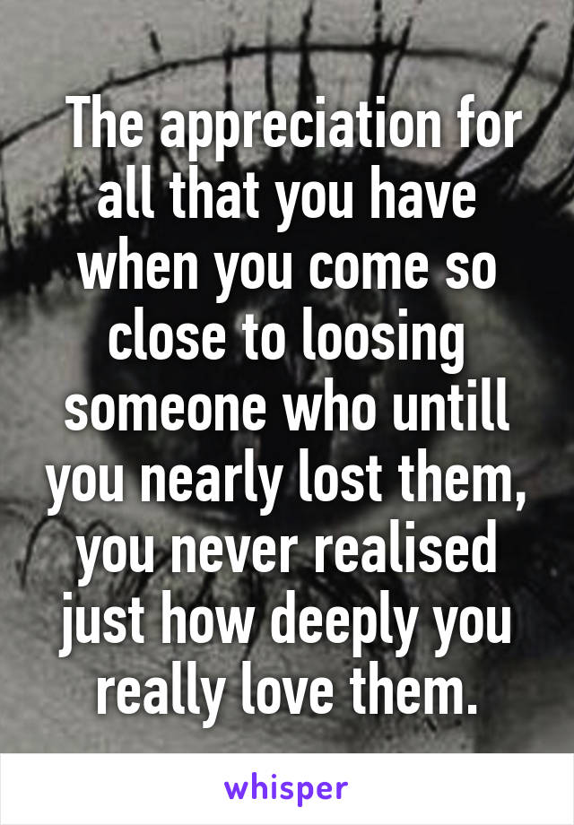 The appreciation for all that you have when you come so close to loosing someone who untill you nearly lost them, you never realised just how deeply you really love them.