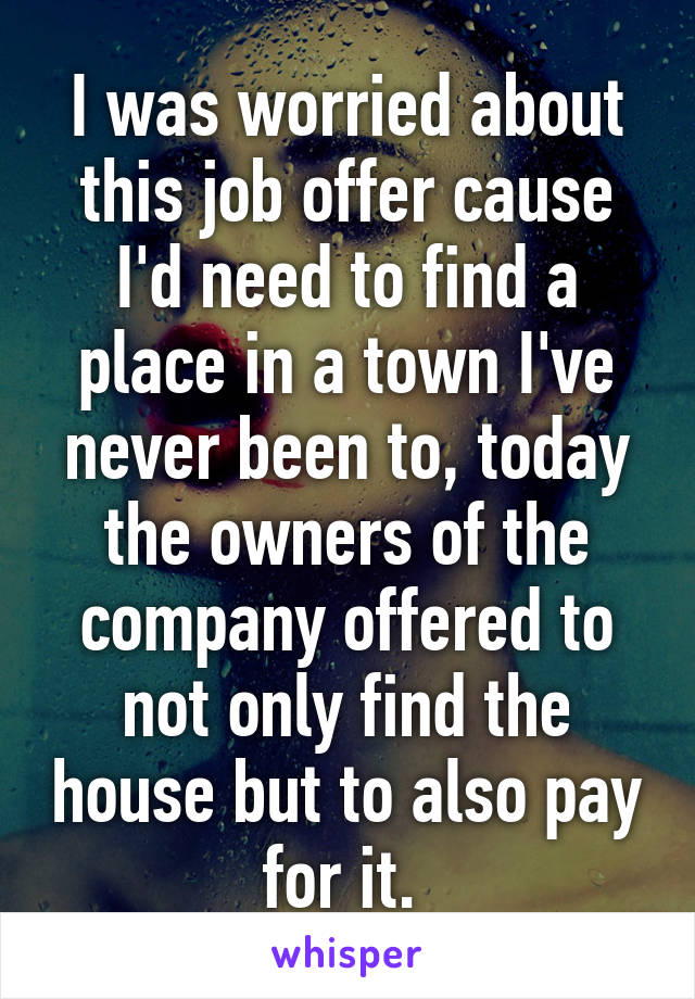 I was worried about this job offer cause I'd need to find a place in a town I've never been to, today the owners of the company offered to not only find the house but to also pay for it.