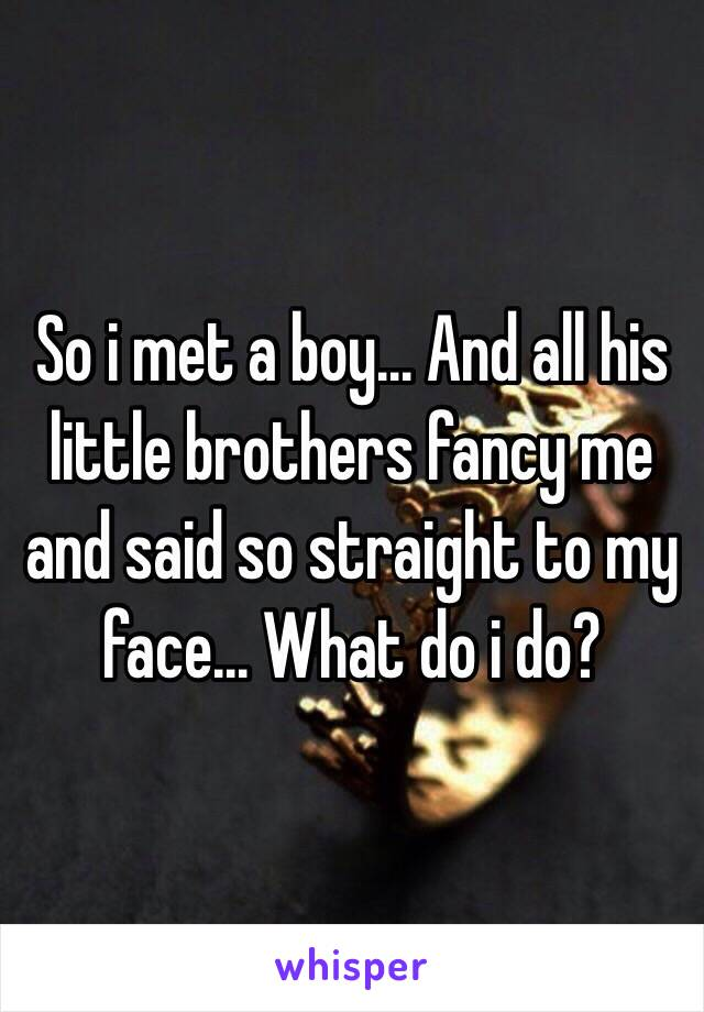So i met a boy... And all his little brothers fancy me and said so straight to my face... What do i do?