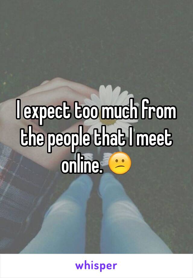 I expect too much from the people that I meet online. 😕