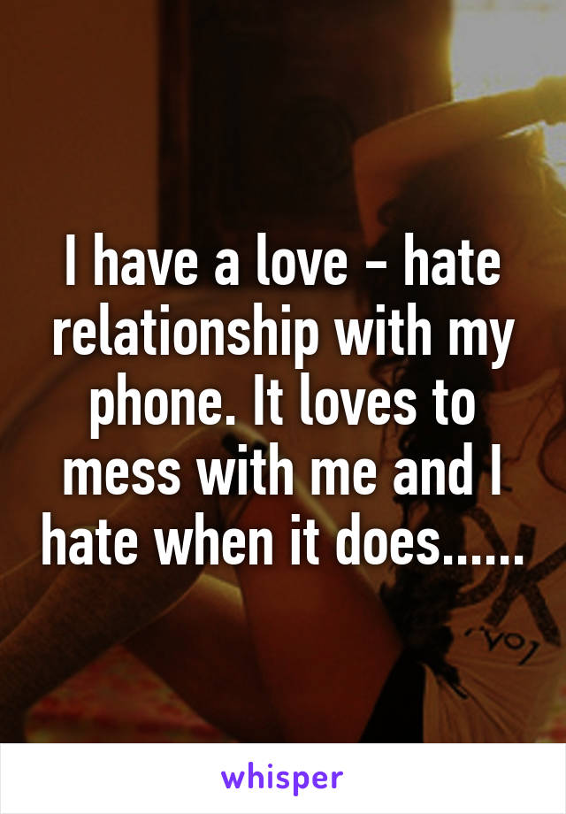 I have a love - hate relationship with my phone. It loves to mess with me and I hate when it does......