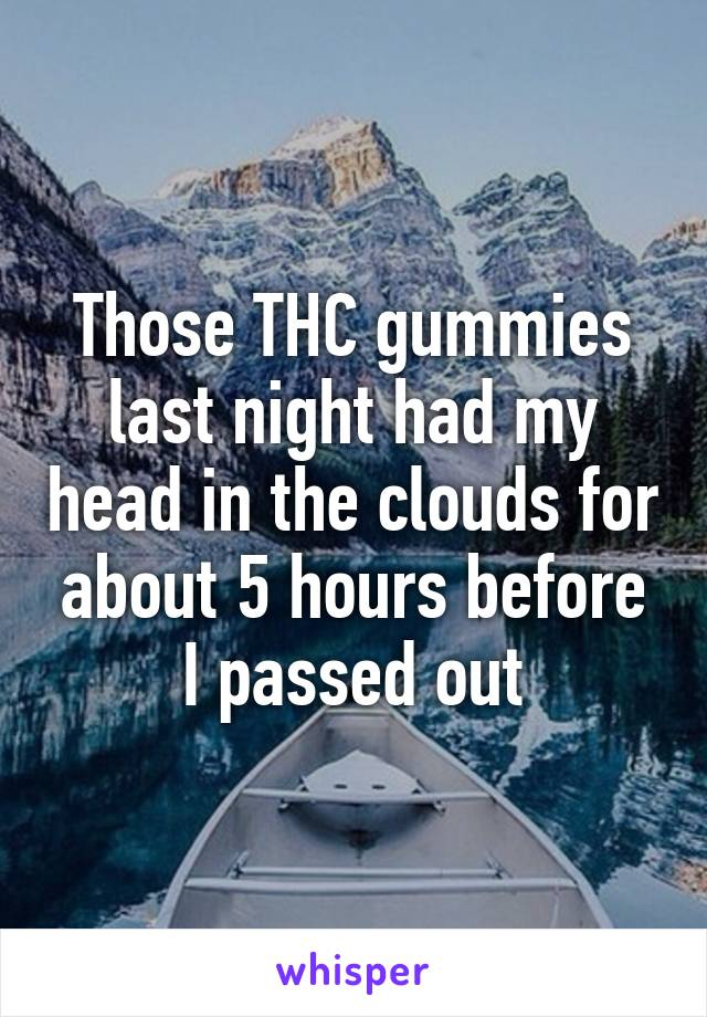Those THC gummies last night had my head in the clouds for about 5 hours before I passed out