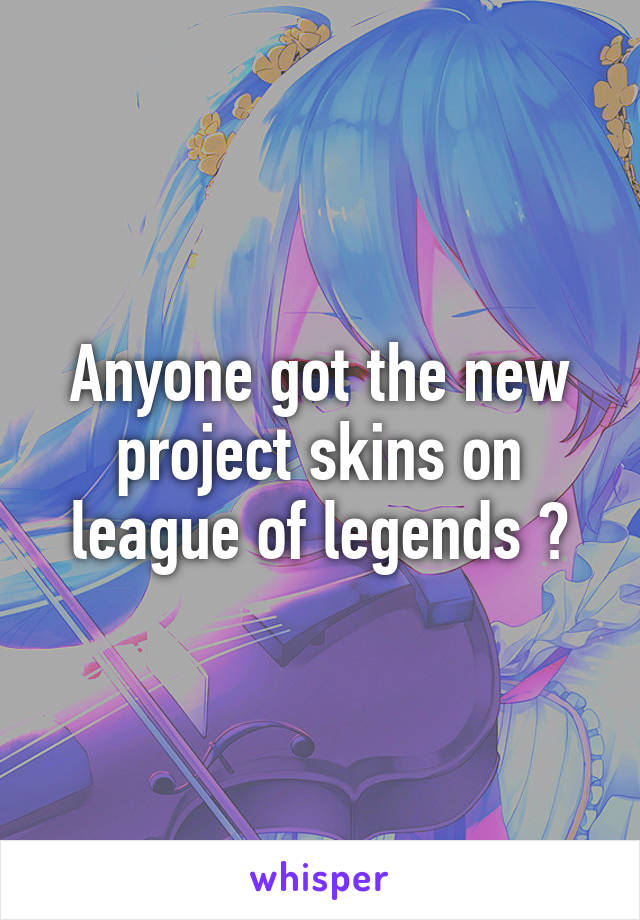 Anyone got the new project skins on league of legends ?