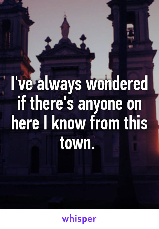 I've always wondered if there's anyone on here I know from this town.