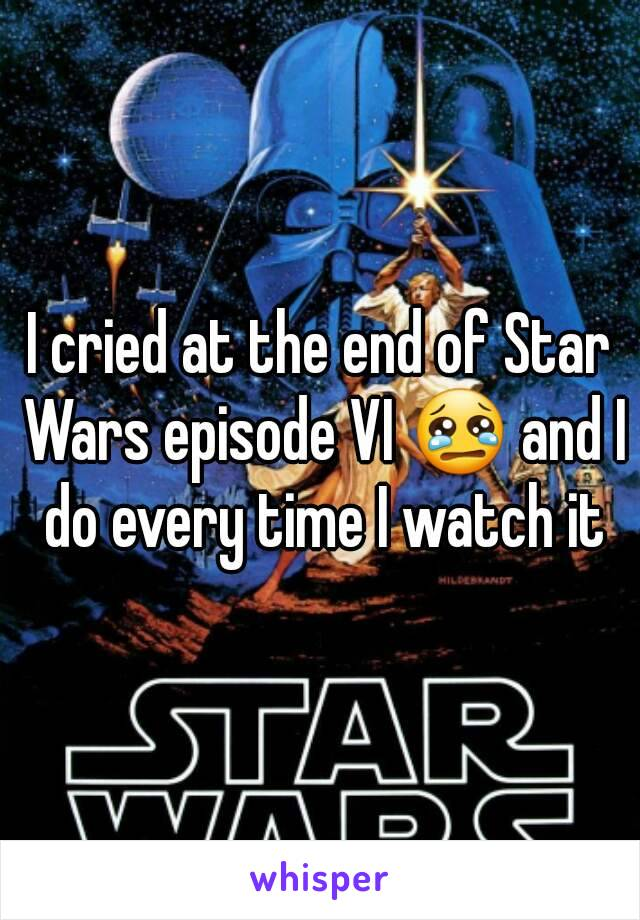 I cried at the end of Star Wars episode VI 😢 and I do every time I watch it
