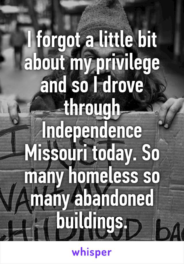 I forgot a little bit about my privilege and so I drove through Independence Missouri today. So many homeless so many abandoned buildings.