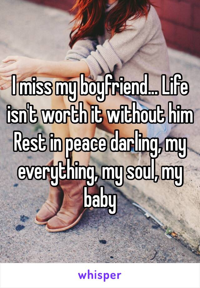 I miss my boyfriend... Life isn't worth it without him Rest in peace darling, my everything, my soul, my baby