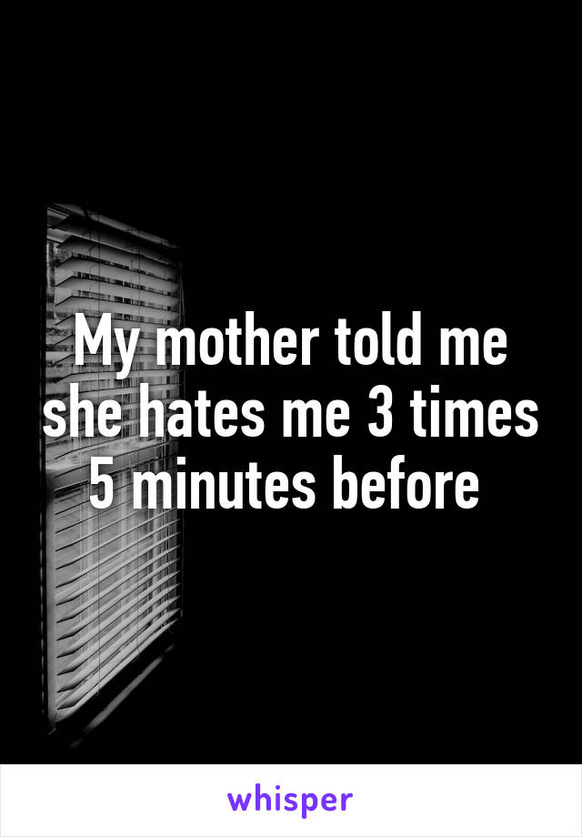My mother told me she hates me 3 times 5 minutes before