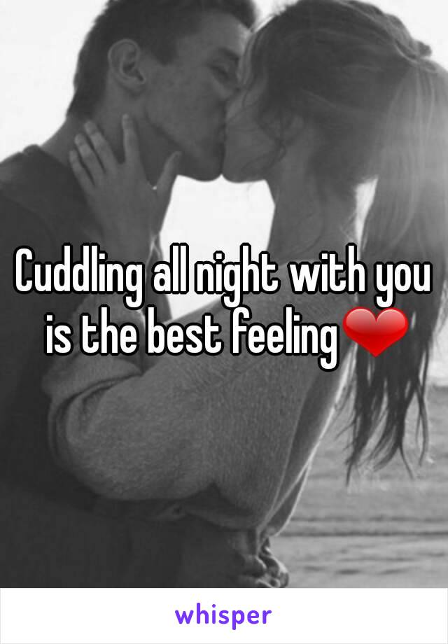Cuddling all night with you is the best feeling❤