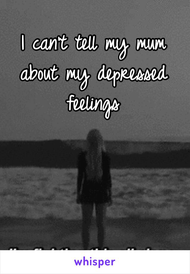 I can't tell my mum about my depressed feelings