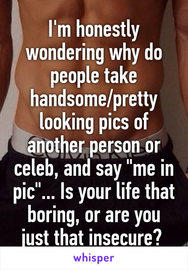 """I'm honestly wondering why do people take handsome/pretty looking pics of another person or celeb, and say """"me in pic""""... Is your life that boring, or are you just that insecure?"""
