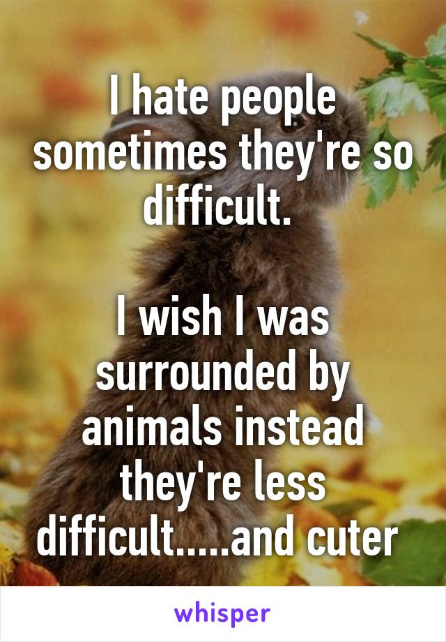 I hate people sometimes they're so difficult.   I wish I was surrounded by animals instead they're less difficult.....and cuter
