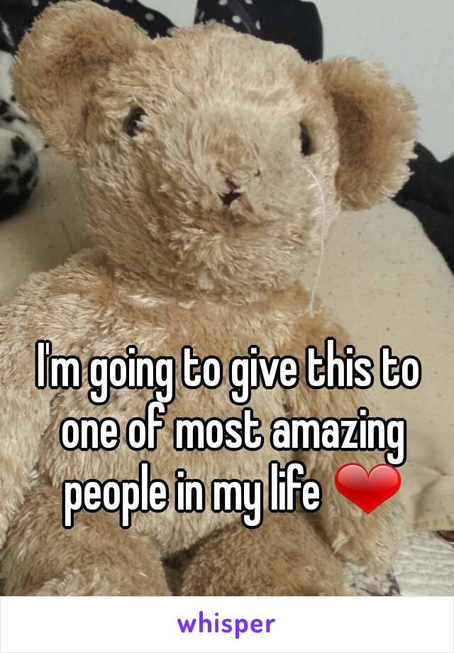 I'm going to give this to one of most amazing people in my life ❤