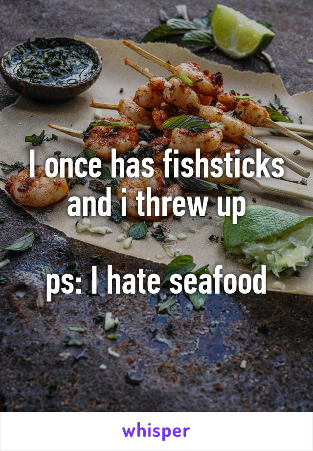 I once has fishsticks and i threw up  ps: I hate seafood