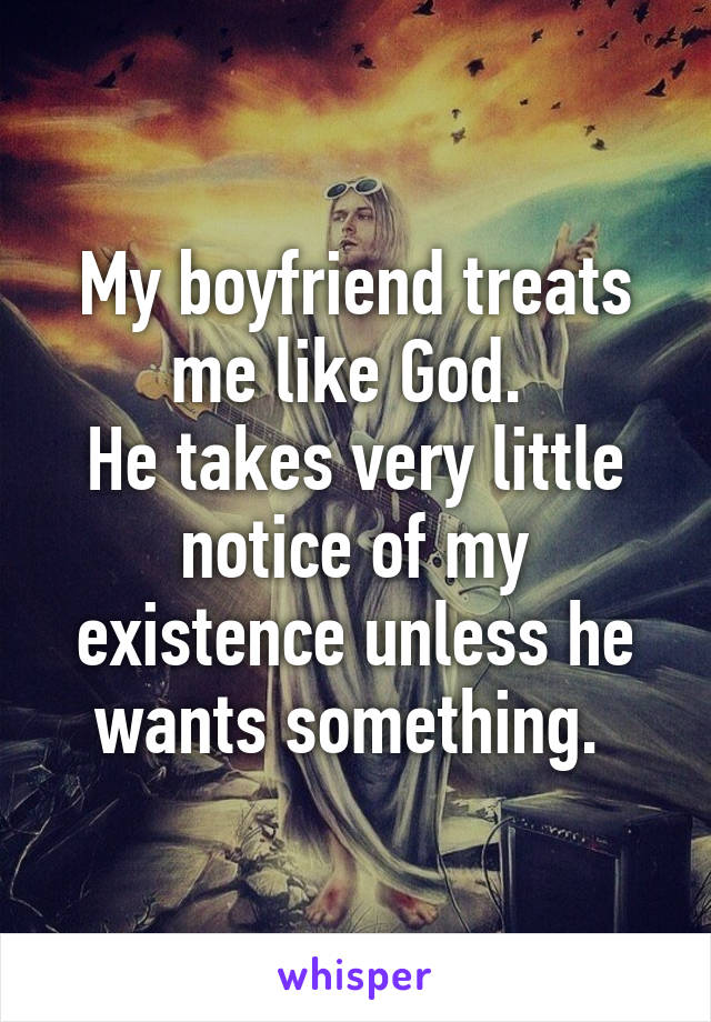 My boyfriend treats me like God.  He takes very little notice of my existence unless he wants something.