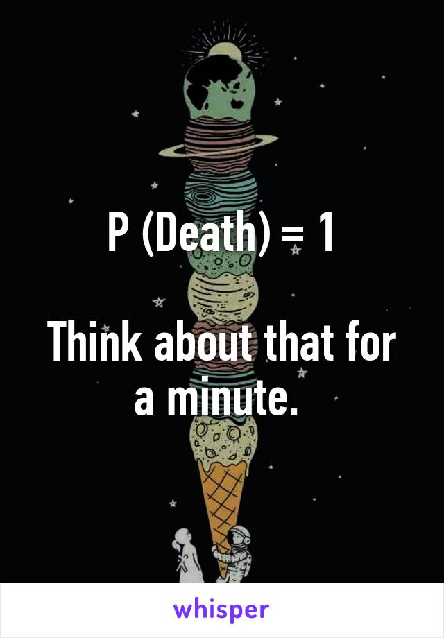 P (Death) = 1  Think about that for a minute.