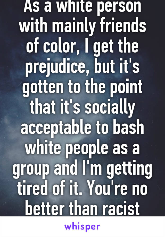 As a white person with mainly friends of color, I get the prejudice, but it's gotten to the point that it's socially acceptable to bash white people as a group and I'm getting tired of it. You're no better than racist rednecks.