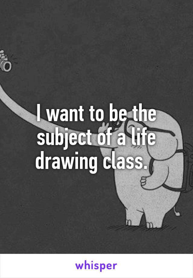 I want to be the subject of a life drawing class.