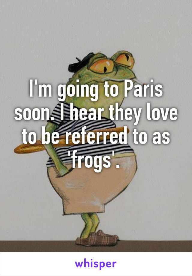 I'm going to Paris soon. I hear they love to be referred to as 'frogs'.